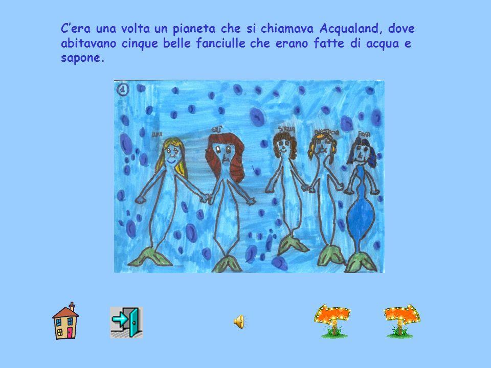 C'era una volta un pianeta che si chiamava Acqualand, dove abitavano cinque belle fanciulle che erano fatte di acqua e sapone.