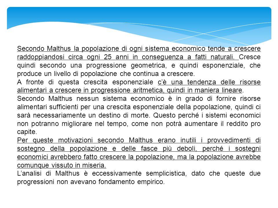 Secondo Malthus la popolazione di ogni sistema economico tende a crescere raddoppiandosi circa ogni 25 anni in conseguenza a fatti naturali. Cresce quindi secondo una progressione geometrica, e quindi esponenziale, che produce un livello di popolazione che continua a crescere.