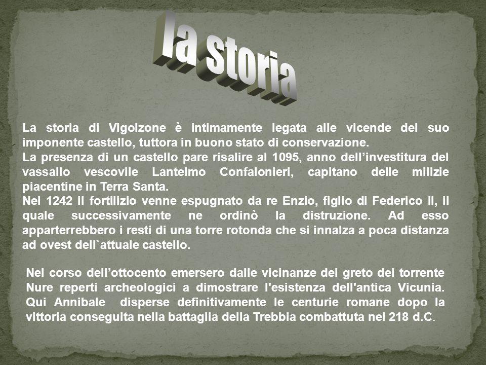 la storia La storia di Vigolzone è intimamente legata alle vicende del suo imponente castello, tuttora in buono stato di conservazione.