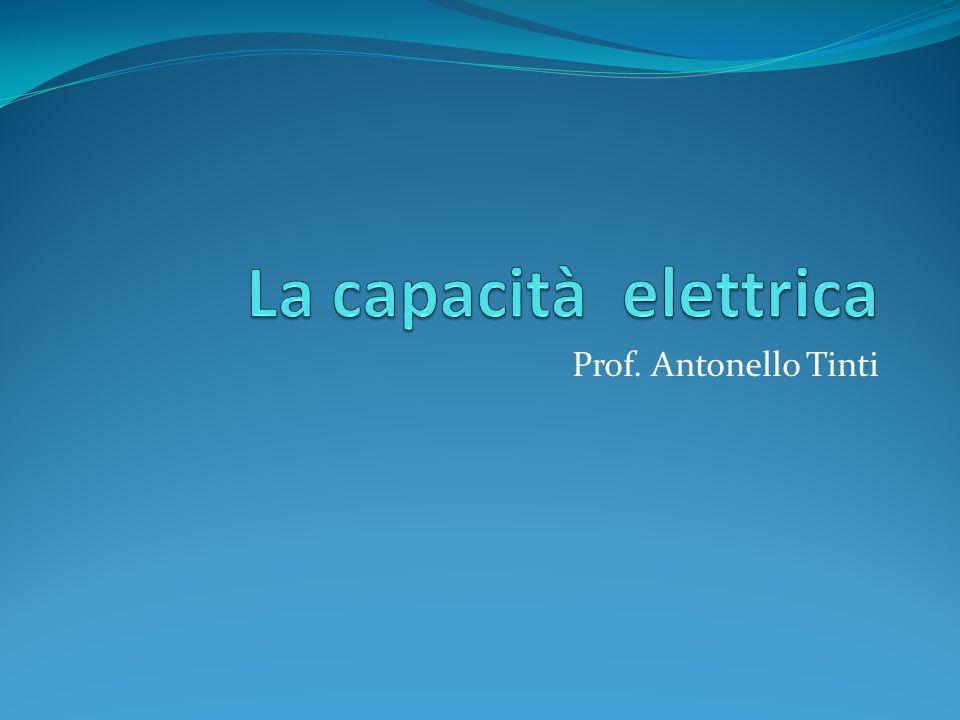 La capacità elettrica Prof. Antonello Tinti