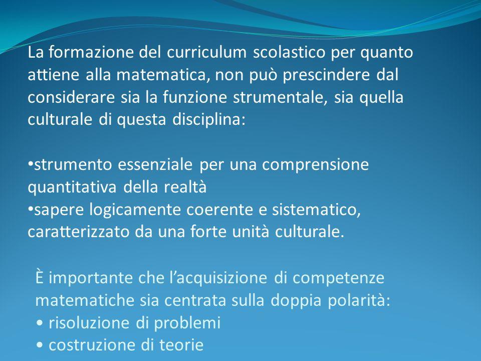 La formazione del curriculum scolastico per quanto attiene alla matematica, non può prescindere dal considerare sia la funzione strumentale, sia quella culturale di questa disciplina: