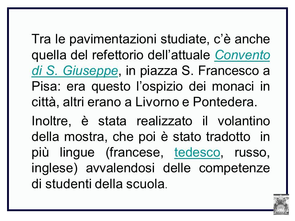 Tra le pavimentazioni studiate, c'è anche quella del refettorio dell'attuale Convento di S. Giuseppe, in piazza S. Francesco a Pisa: era questo l'ospizio dei monaci in città, altri erano a Livorno e Pontedera.