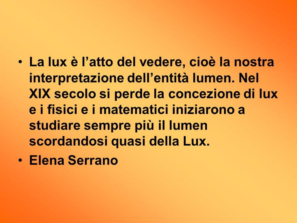 La lux è l'atto del vedere, cioè la nostra interpretazione dell'entità lumen. Nel XIX secolo si perde la concezione di lux e i fisici e i matematici iniziarono a studiare sempre più il lumen scordandosi quasi della Lux.