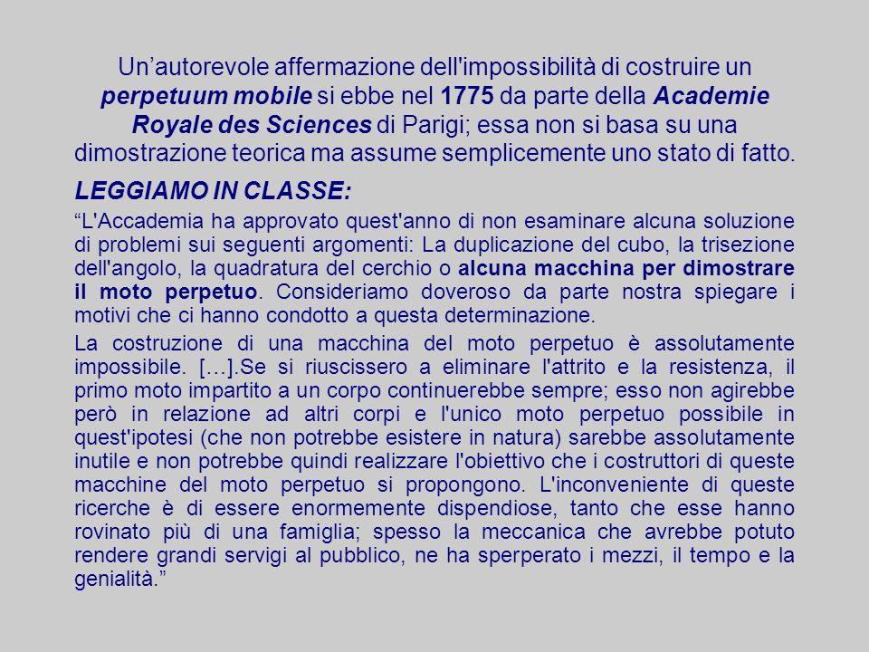 Un'autorevole affermazione dell impossibilità di costruire un perpetuum mobile si ebbe nel 1775 da parte della Academie Royale des Sciences di Parigi; essa non si basa su una dimostrazione teorica ma assume semplicemente uno stato di fatto.