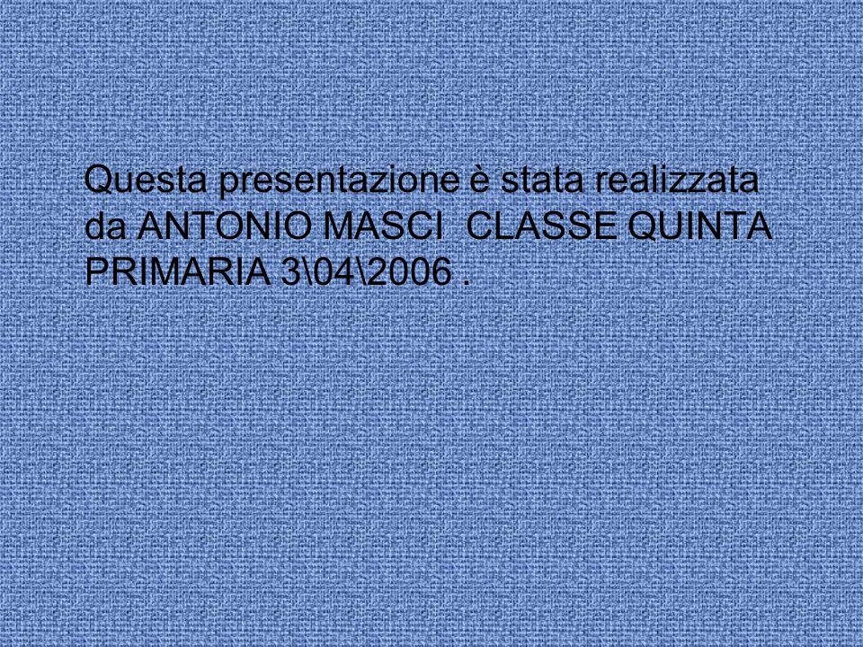 Questa presentazione è stata realizzata da ANTONIO MASCI CLASSE QUINTA PRIMARIA 3\04\2006 .