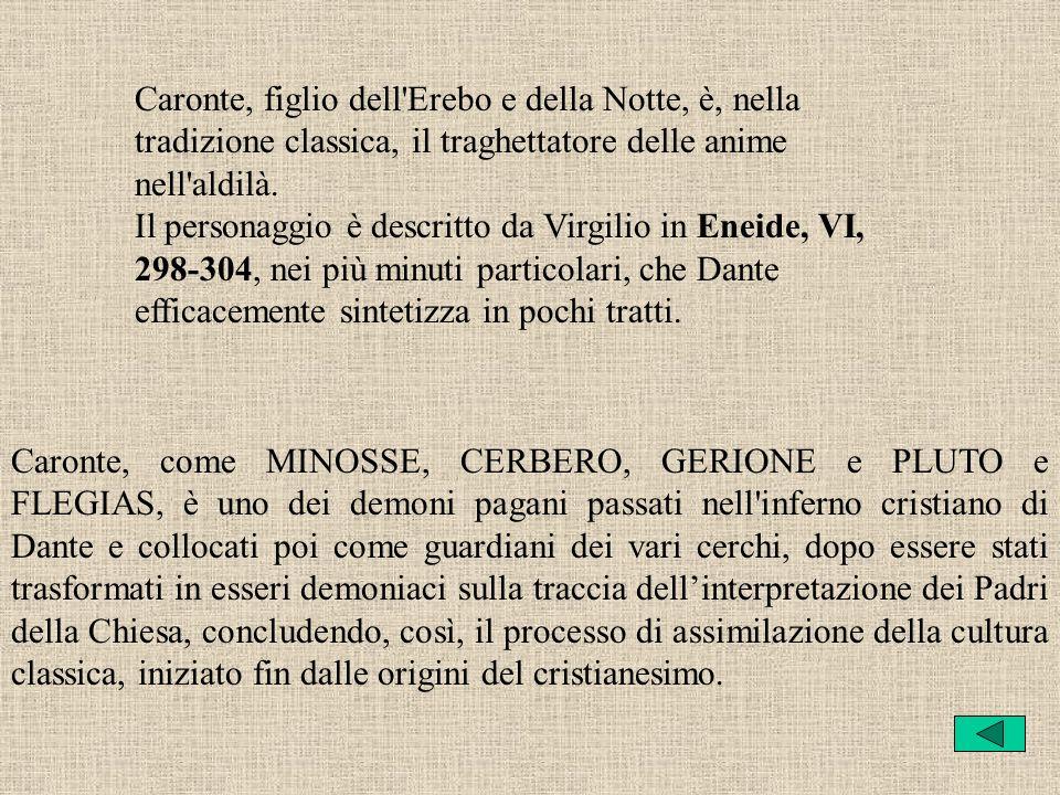 Caronte, figlio dell Erebo e della Notte, è, nella tradizione classica, il traghettatore delle anime nell aldilà. Il personaggio è descritto da Virgilio in Eneide, VI, 298-304, nei più minuti particolari, che Dante efficacemente sintetizza in pochi tratti.