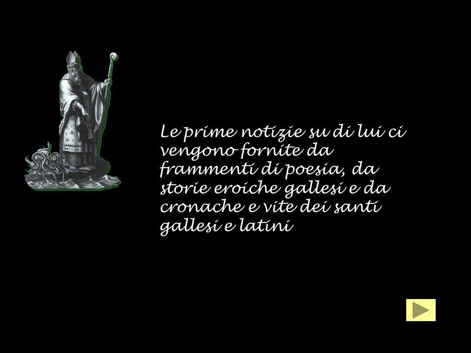 Le prime notizie su di lui ci vengono fornite da frammenti di poesia, da storie eroiche gallesi e da cronache e vite dei santi gallesi e latini
