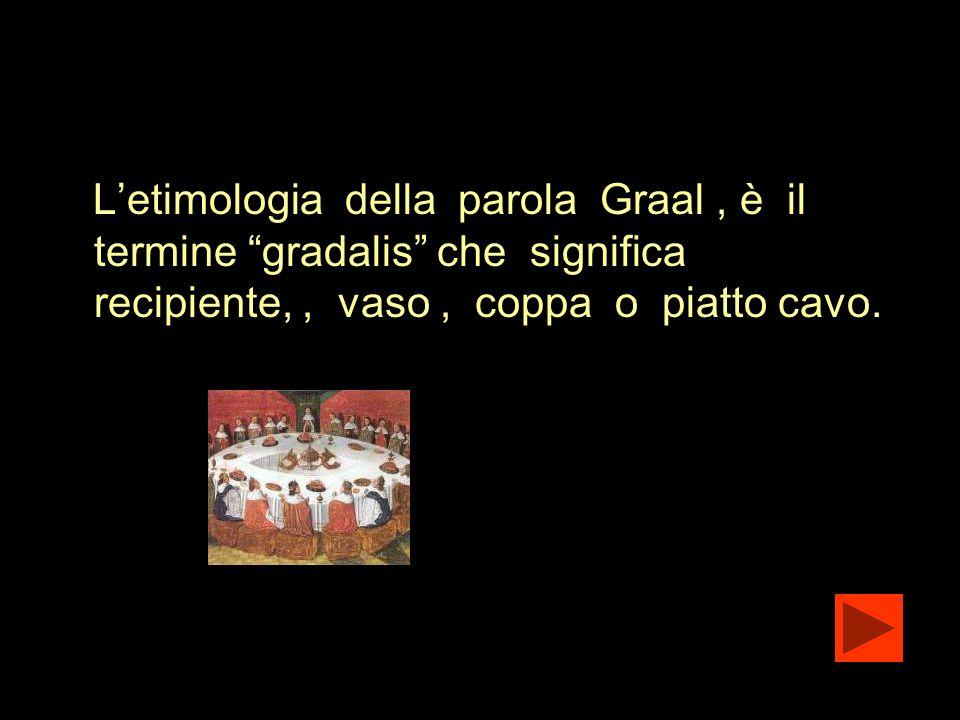 L'etimologia della parola Graal , è il termine gradalis che significa recipiente, , vaso , coppa o piatto cavo.