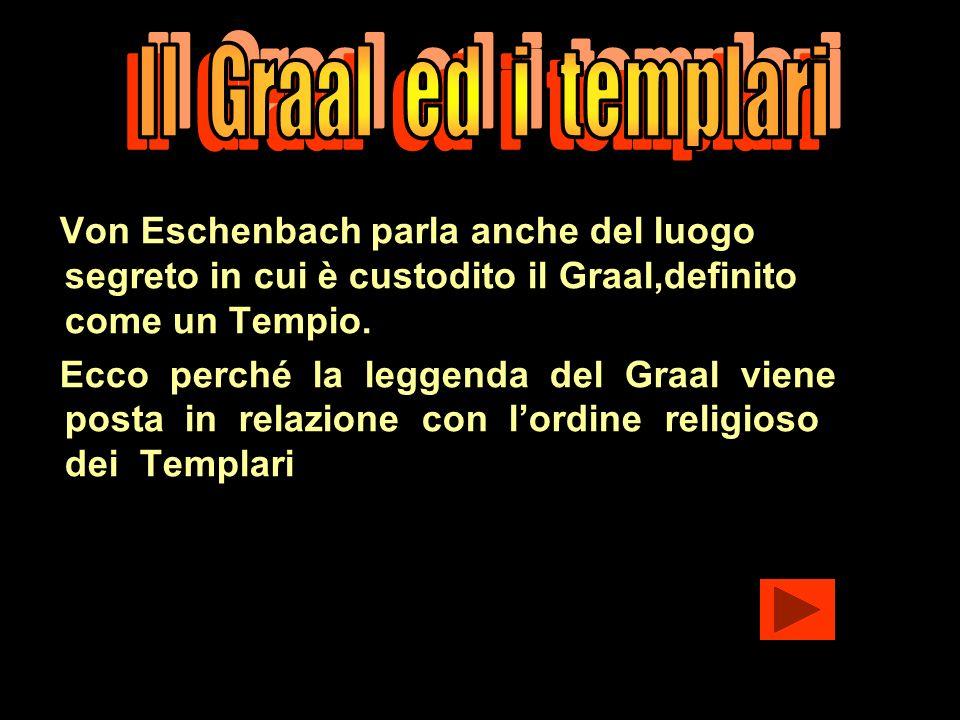Il Graal ed i templari Von Eschenbach parla anche del luogo segreto in cui è custodito il Graal,definito come un Tempio.
