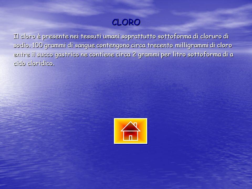 CLORO Il cloro è presente nei tessuti umani soprattutto sottoforma di cloruro di.