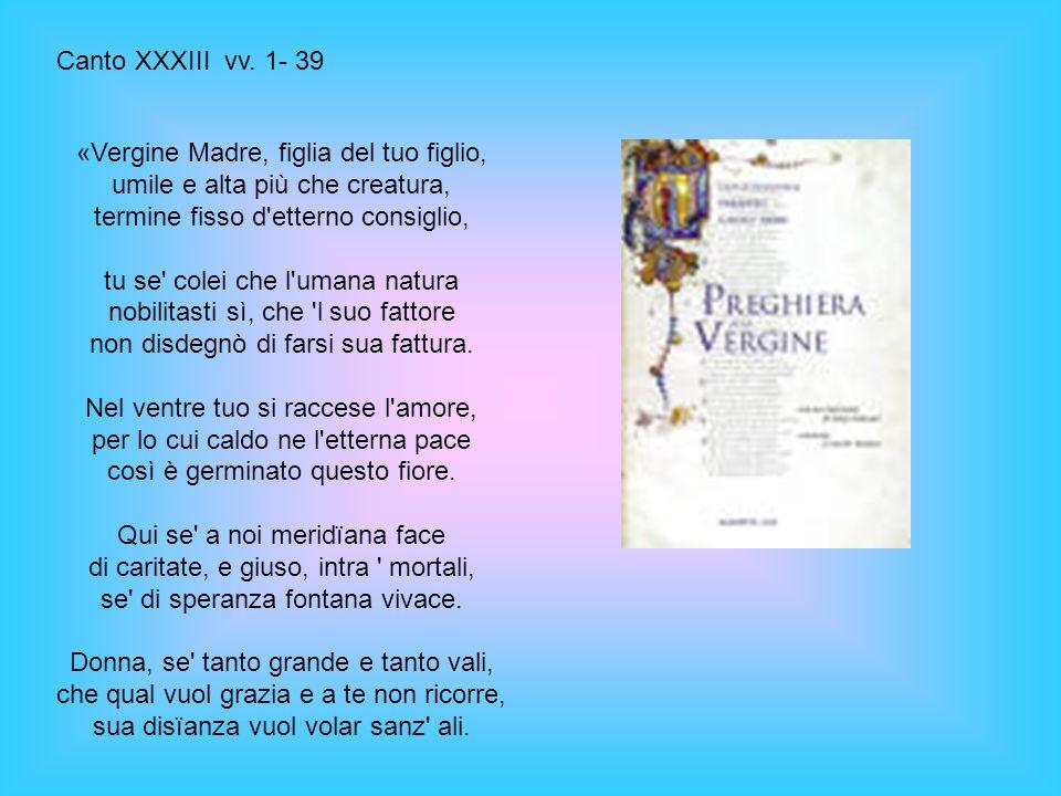 Canto XXXIII vv. 1- 39 «Vergine Madre, figlia del tuo figlio, umile e alta più che creatura, termine fisso d etterno consiglio,