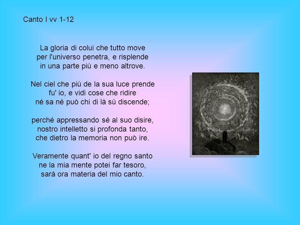 Canto I vv 1-12 La gloria di colui che tutto move per l universo penetra, e risplende in una parte più e meno altrove.