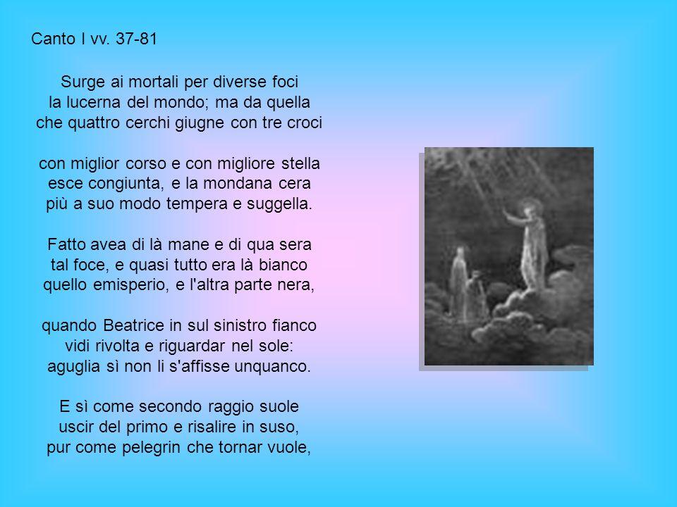 Canto I vv. 37-81 Surge ai mortali per diverse foci la lucerna del mondo; ma da quella che quattro cerchi giugne con tre croci.