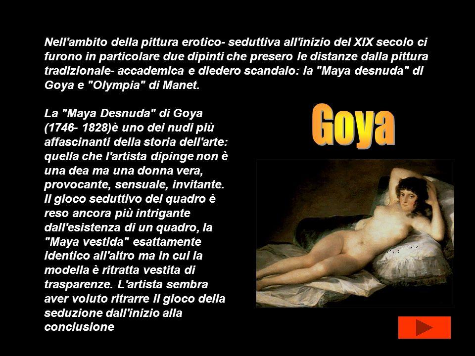 Nell ambito della pittura erotico- seduttiva all inizio del XIX secolo ci furono in particolare due dipinti che presero le distanze dalla pittura tradizionale- accademica e diedero scandalo: la Maya desnuda di Goya e Olympia di Manet.