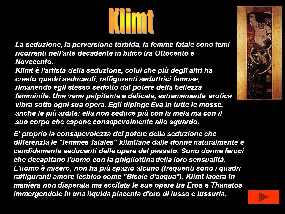 KlimtLa seduzione, la perversione torbida, la femme fatale sono temi ricorrenti nell arte decadente in bilico tra Ottocento e Novecento.