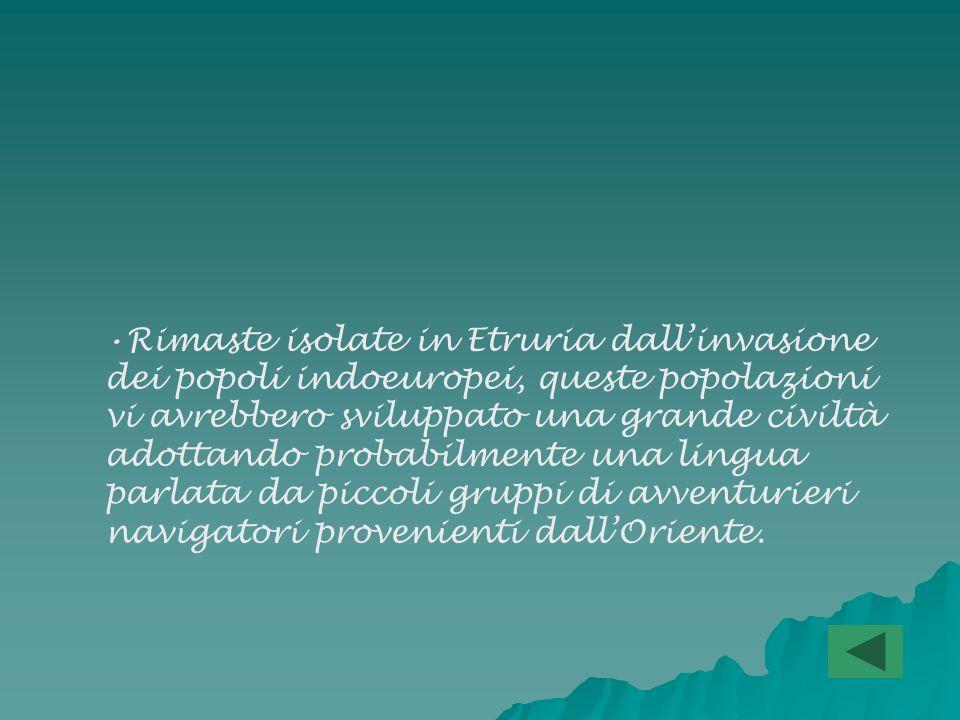 Rimaste isolate in Etruria dall'invasione dei popoli indoeuropei, queste popolazioni vi avrebbero sviluppato una grande civiltà adottando probabilmente una lingua parlata da piccoli gruppi di avventurieri navigatori provenienti dall'Oriente.