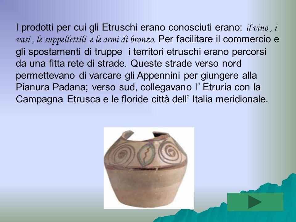 I prodotti per cui gli Etruschi erano conosciuti erano: il vino , i vasi , le suppellettili e le armi di bronzo.