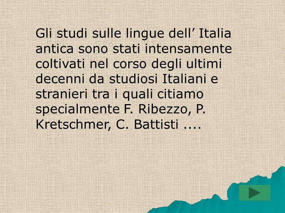 Gli studi sulle lingue dell' Italia antica sono stati intensamente coltivati nel corso degli ultimi decenni da studiosi Italiani e stranieri tra i quali citiamo specialmente F.