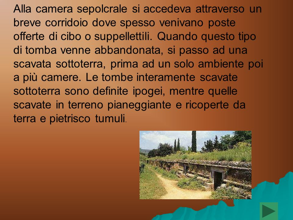 Alla camera sepolcrale si accedeva attraverso un breve corridoio dove spesso venivano poste offerte di cibo o suppellettili.