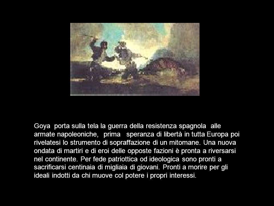 Goya porta sulla tela la guerra della resistenza spagnola alle armate napoleoniche, prima speranza di libertà in tutta Europa poi rivelatesi lo strumento di sopraffazione di un mitomane.