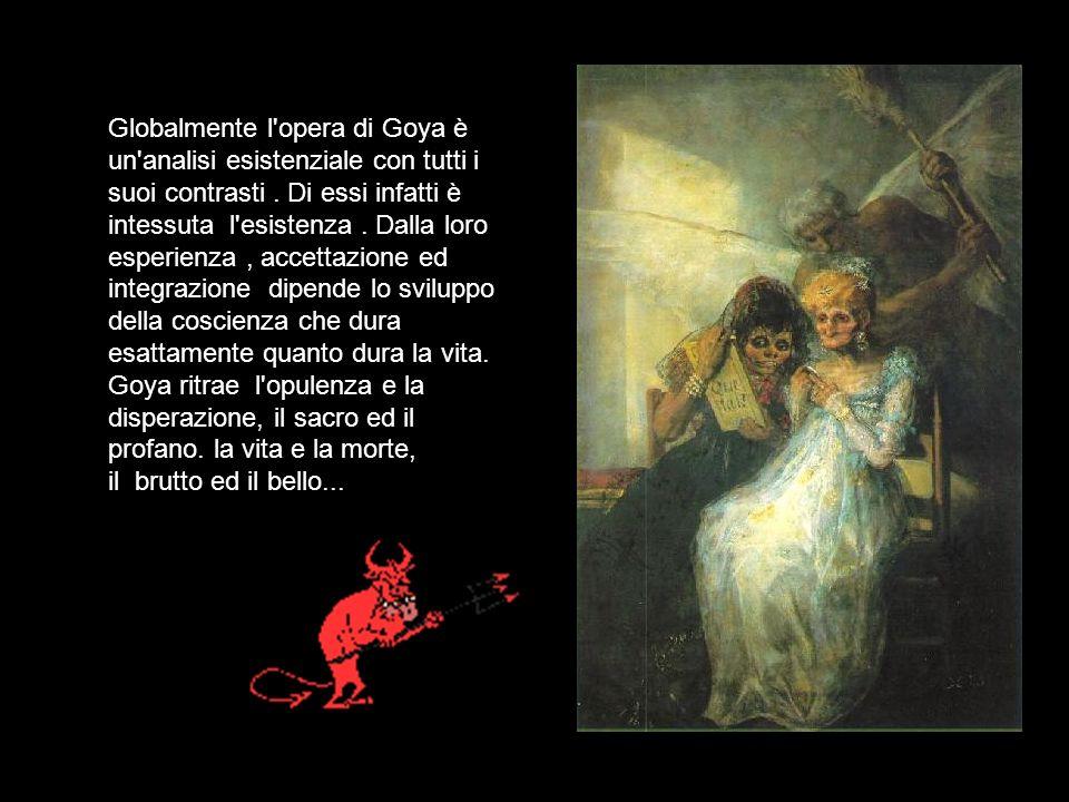 Globalmente l opera di Goya è un analisi esistenziale con tutti i suoi contrasti .