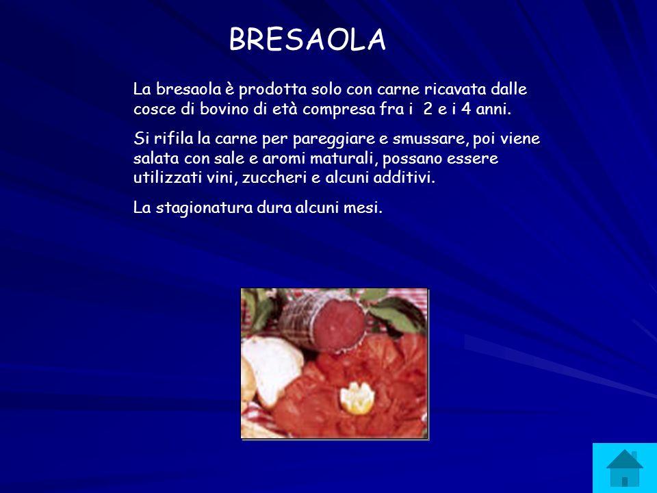 BRESAOLA La bresaola è prodotta solo con carne ricavata dalle cosce di bovino di età compresa fra i 2 e i 4 anni.