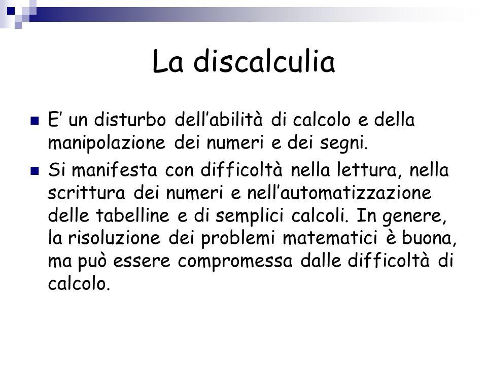 La discalculiaE' un disturbo dell'abilità di calcolo e della manipolazione dei numeri e dei segni.