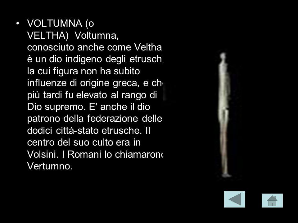 VOLTUMNA (o VELTHA) Voltumna, conosciuto anche come Veltha è un dio indigeno degli etruschi, la cui figura non ha subito influenze di origine greca, e che più tardi fu elevato al rango di Dio supremo.
