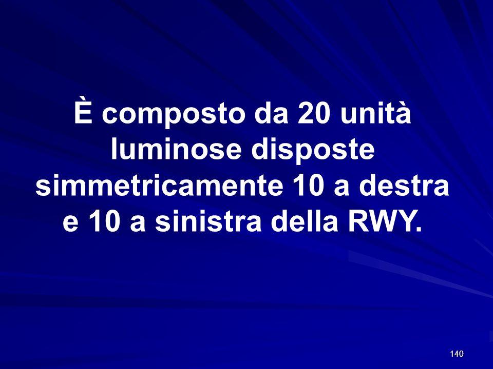 È composto da 20 unità luminose disposte simmetricamente 10 a destra e 10 a sinistra della RWY.