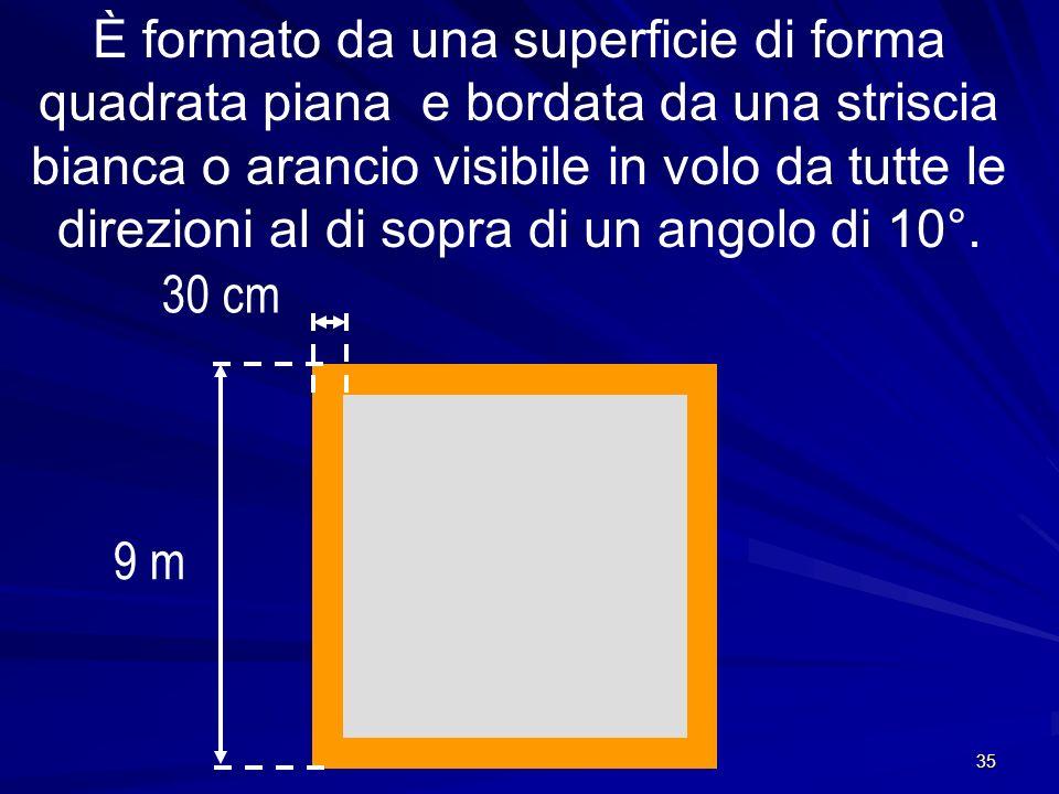 È formato da una superficie di forma quadrata piana e bordata da una striscia bianca o arancio visibile in volo da tutte le direzioni al di sopra di un angolo di 10°.