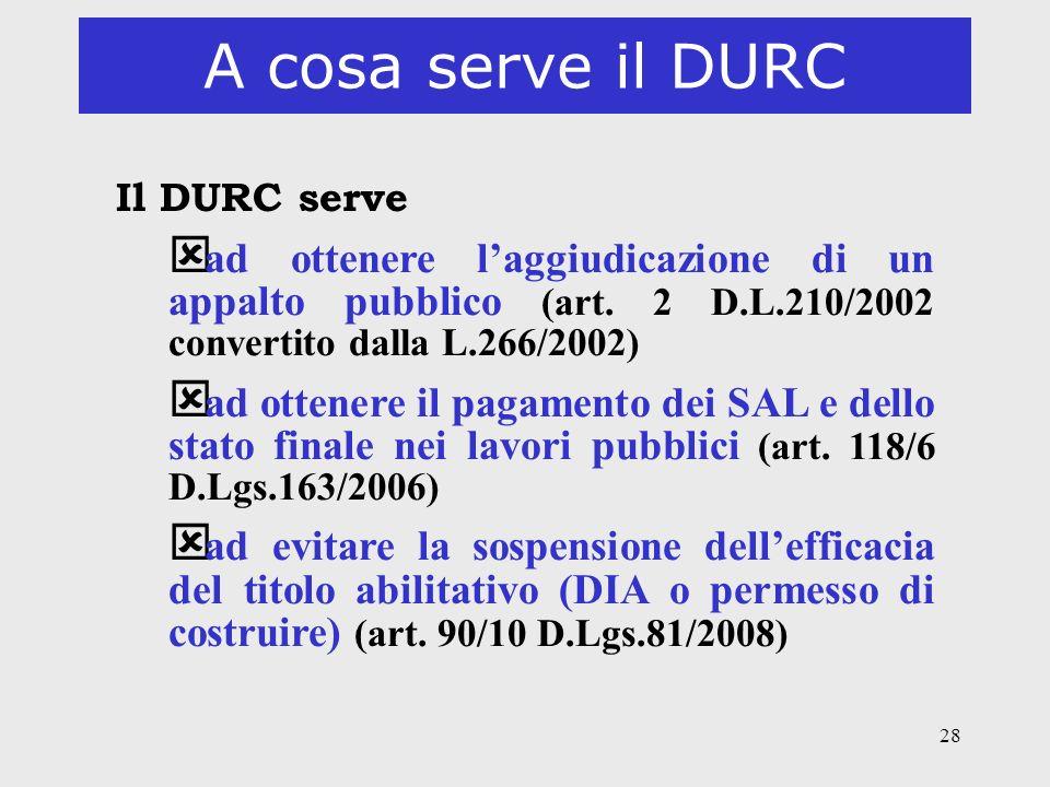 A cosa serve il DURC Il DURC serve. ad ottenere l'aggiudicazione di un appalto pubblico (art. 2 D.L.210/2002 convertito dalla L.266/2002)