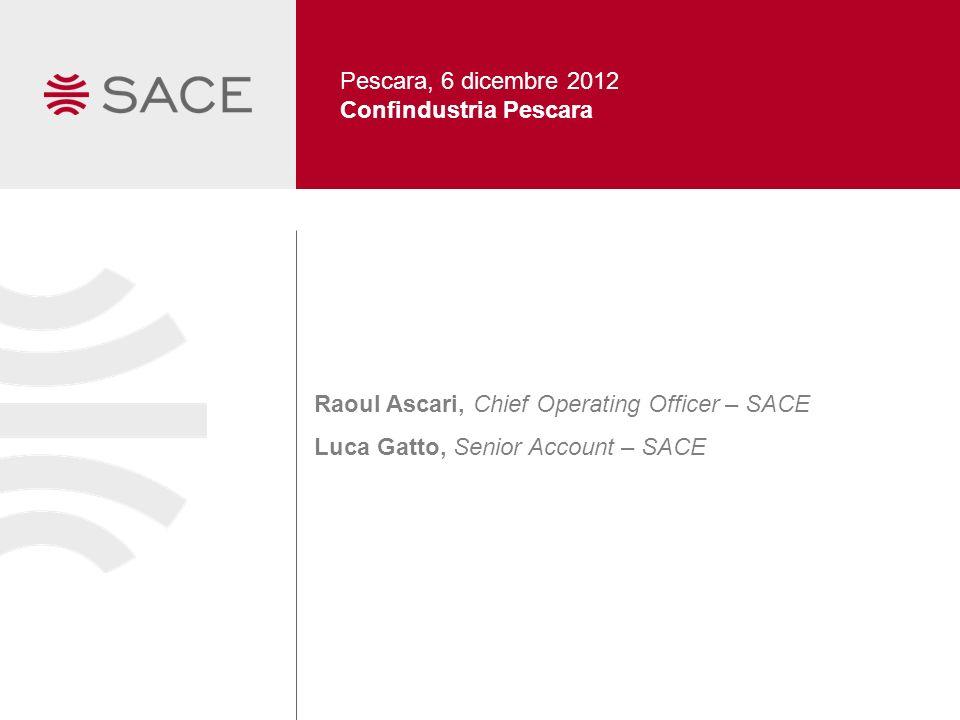Pescara, 6 dicembre 2012 Confindustria Pescara. Raoul Ascari, Chief Operating Officer – SACE.