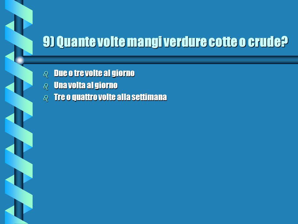 9) Quante volte mangi verdure cotte o crude