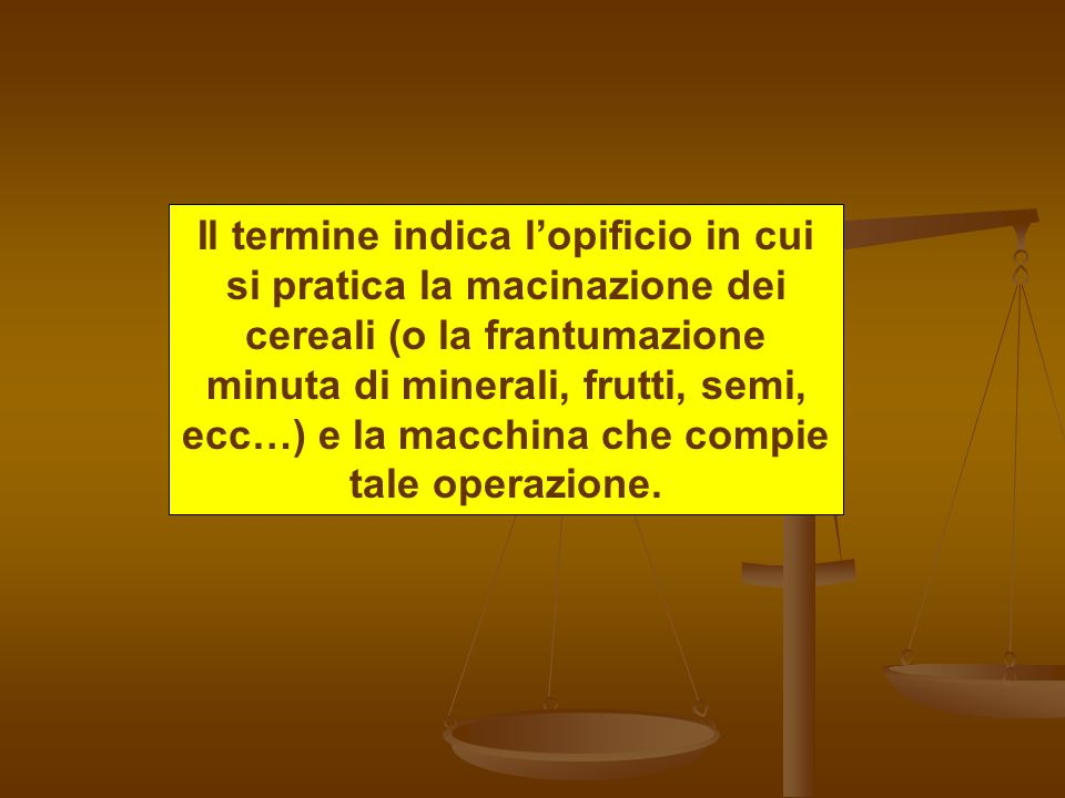 Il termine indica l'opificio in cui si pratica la macinazione dei cereali (o la frantumazione minuta di minerali, frutti, semi, ecc…) e la macchina che compie tale operazione.
