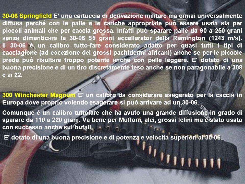 30-06 Springfield E una cartuccia di derivazione militare ma ormai universalmente diffusa perché con le palle e le cariche appropriate può essere usata sia per piccoli animali che per caccia grossa. infatti può sparare palle da 90 a 250 grani senza dimenticare la 30-06 55 grani accellerator della Remington (1243 m/s). Il 30-06 è un calibro tutto-fare considerato adatto per quasi tutti i tipi di cacciagione (ad eccezione dei grossi pachidermi africani) anche se per le piccole prede può risultare troppo potente anche con palle leggere. E dotato di una buona precisione e di un tiro discretamente teso anche se non paragonabile a 308 e ai 22.