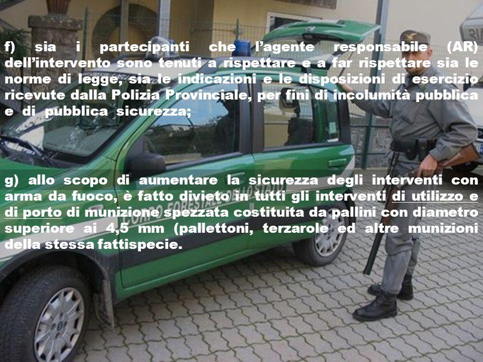 f) sia i partecipanti che l'agente responsabile (AR) dell'intervento sono tenuti a rispettare e a far rispettare sia le norme di legge, sia le indicazioni e le disposizioni di esercizio ricevute dalla Polizia Provinciale, per fini di incolumità pubblica e di pubblica sicurezza;