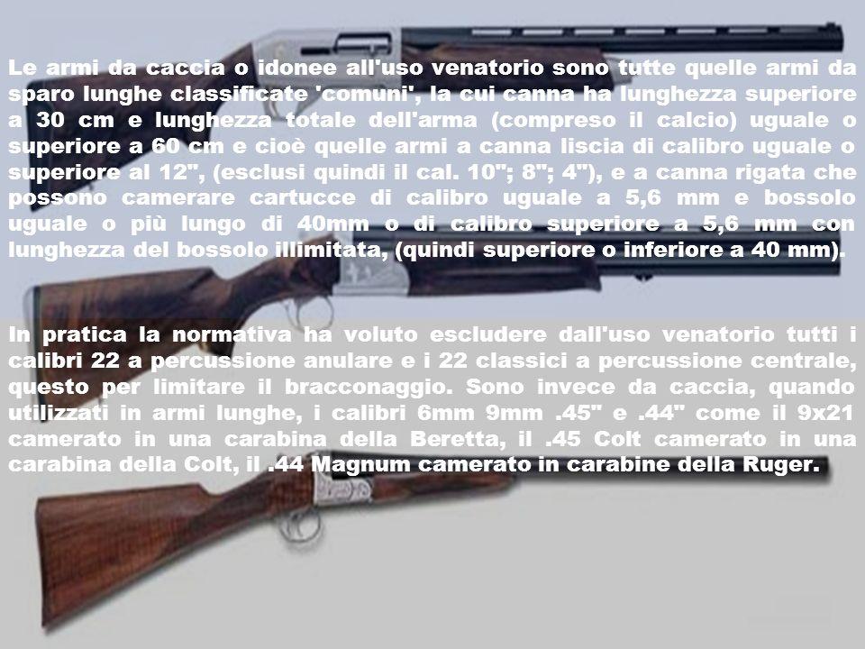 Le armi da caccia o idonee all uso venatorio sono tutte quelle armi da sparo lunghe classificate comuni , la cui canna ha lunghezza superiore a 30 cm e lunghezza totale dell arma (compreso il calcio) uguale o superiore a 60 cm e cioè quelle armi a canna liscia di calibro uguale o superiore al 12 , (esclusi quindi il cal. 10 ; 8 ; 4 ), e a canna rigata che possono camerare cartucce di calibro uguale a 5,6 mm e bossolo uguale o più lungo di 40mm o di calibro superiore a 5,6 mm con lunghezza del bossolo illimitata, (quindi superiore o inferiore a 40 mm).