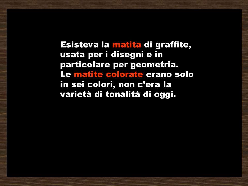 Esisteva la matita di graffite, usata per i disegni e in particolare per geometria.