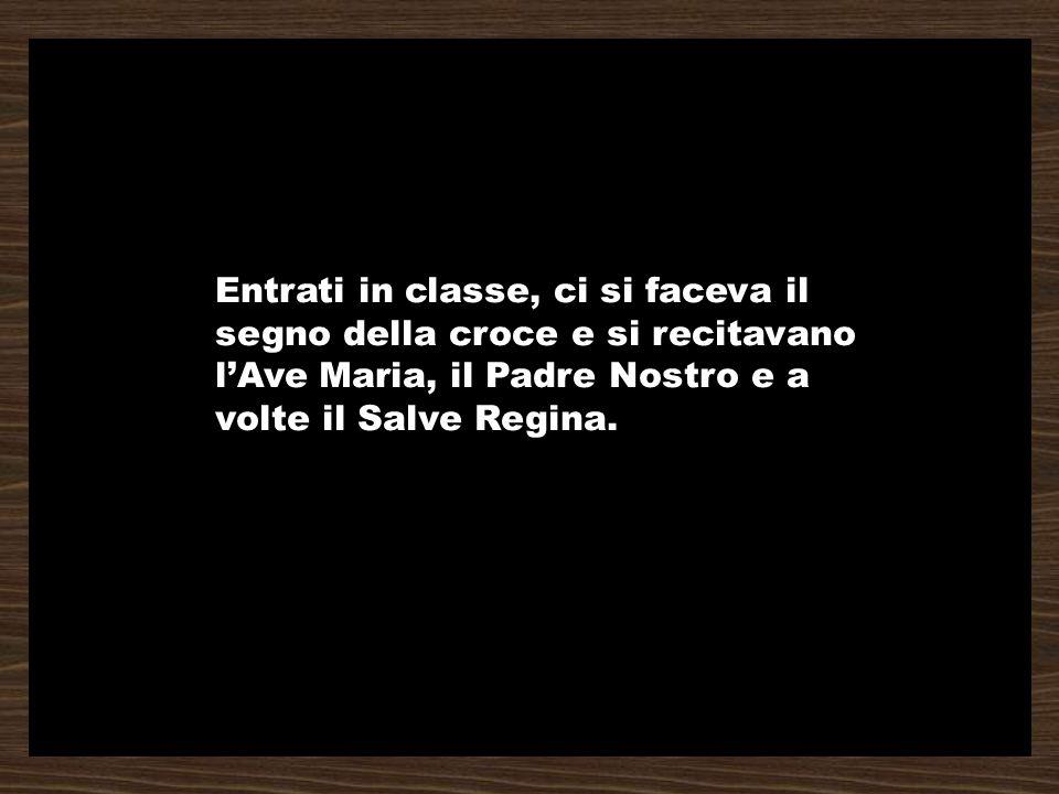 Entrati in classe, ci si faceva il segno della croce e si recitavano l'Ave Maria, il Padre Nostro e a volte il Salve Regina.