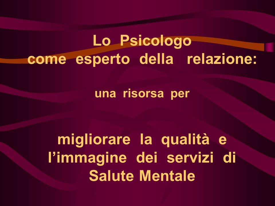 Lo Psicologo come esperto della relazione: una risorsa per migliorare la qualità e l'immagine dei servizi di Salute Mentale