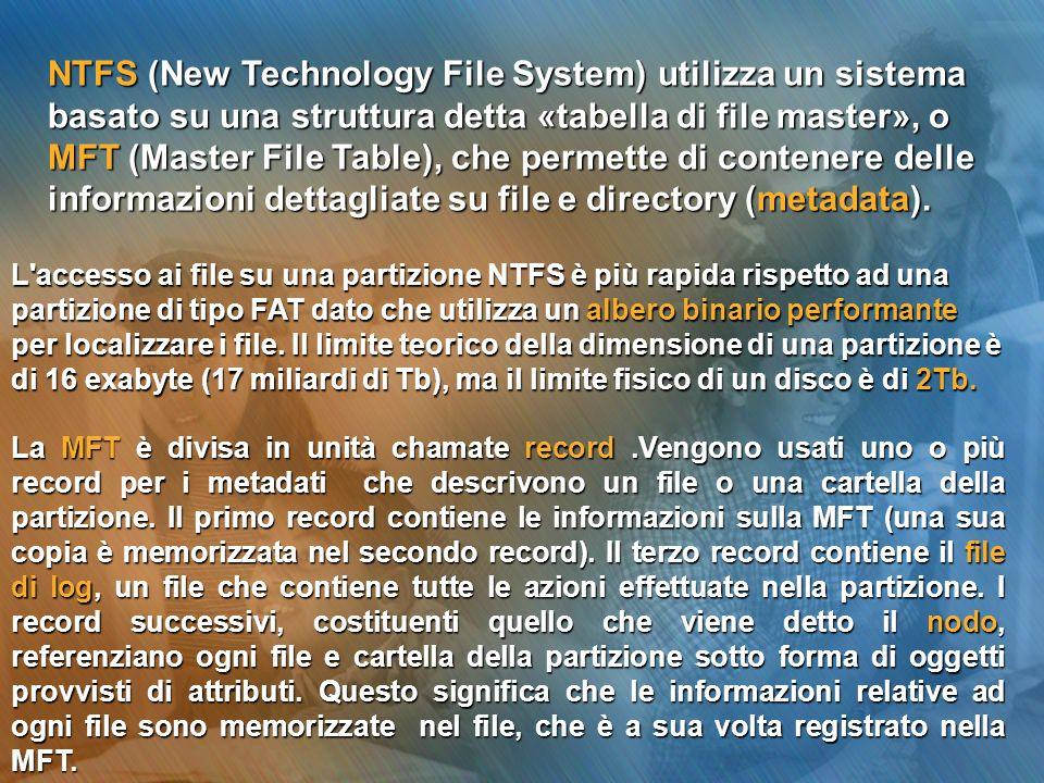NTFS (New Technology File System) utilizza un sistema basato su una struttura detta «tabella di file master», o MFT (Master File Table), che permette di contenere delle informazioni dettagliate su file e directory (metadata).