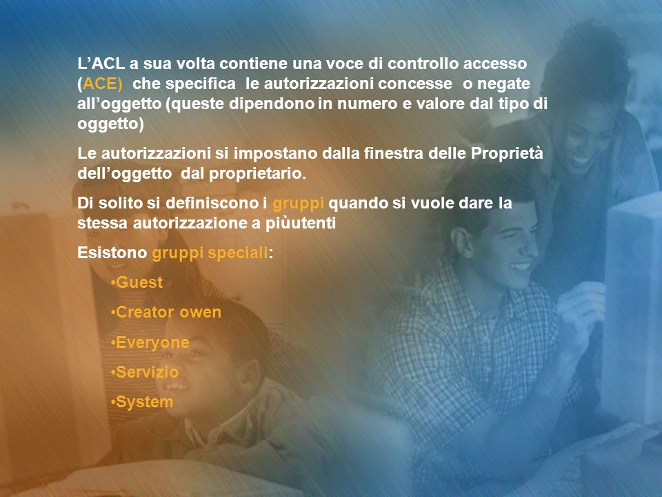 L'ACL a sua volta contiene una voce di controllo accesso (ACE) che specifica le autorizzazioni concesse o negate all'oggetto (queste dipendono in numero e valore dal tipo di oggetto)