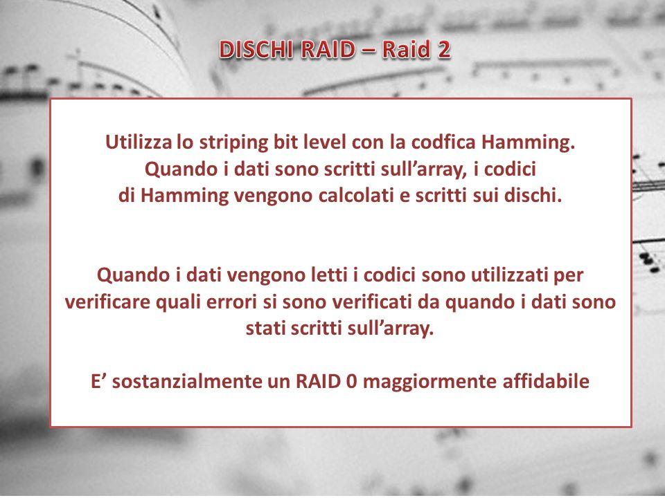 DISCHI RAID – Raid 2 Utilizza lo striping bit level con la codfica Hamming. Quando i dati sono scritti sull'array, i codici.