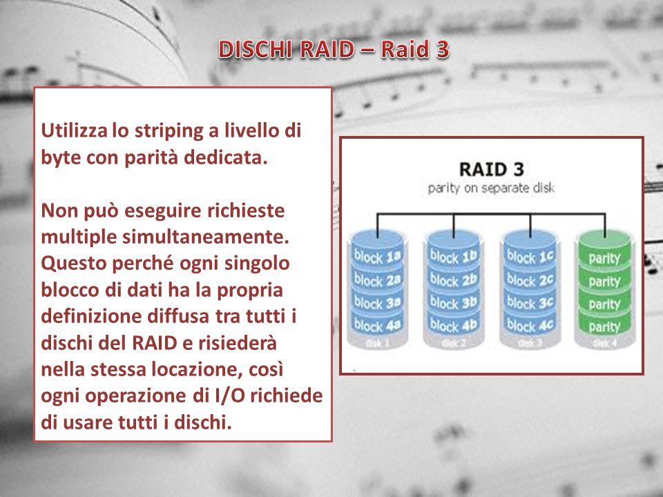 DISCHI RAID – Raid 3 Utilizza lo striping a livello di byte con parità dedicata.