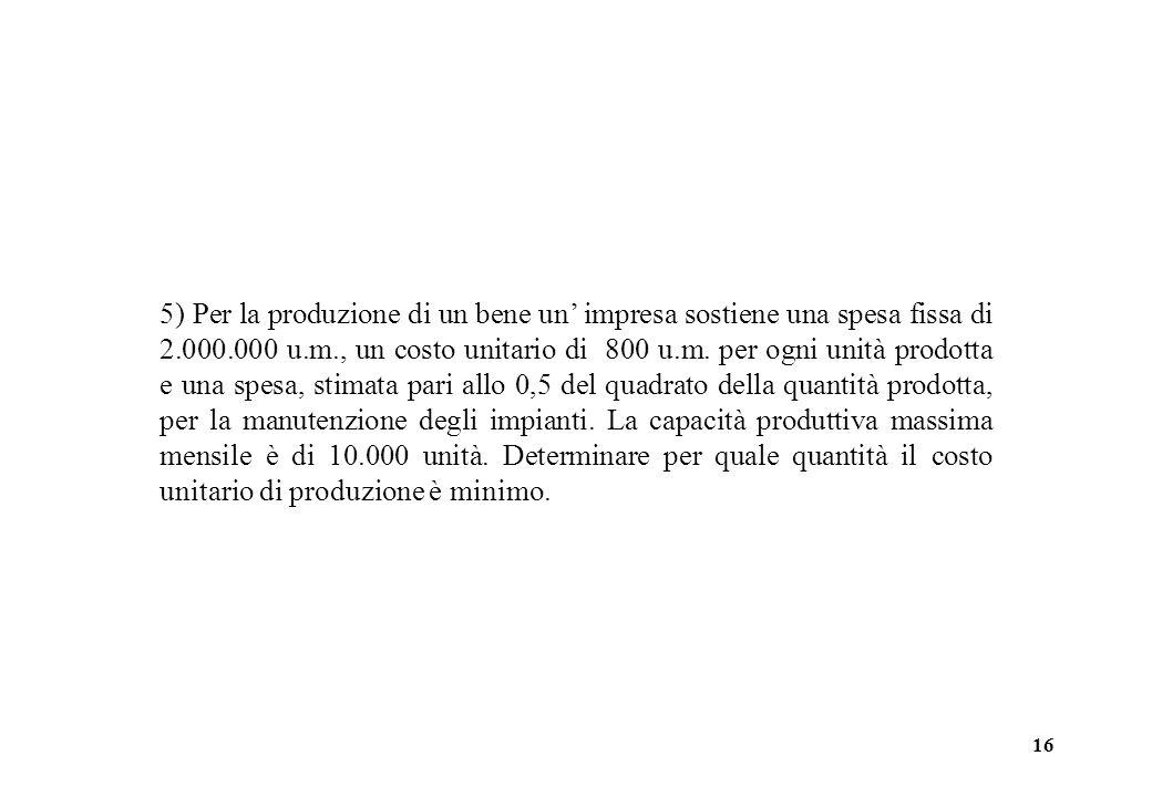 5) Per la produzione di un bene un' impresa sostiene una spesa fissa di 2.000.000 u.m., un costo unitario di 800 u.m.