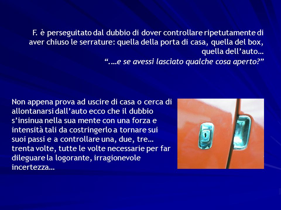 F. è perseguitato dal dubbio di dover controllare ripetutamente di aver chiuso le serrature: quella della porta di casa, quella del box, quella dell'auto…