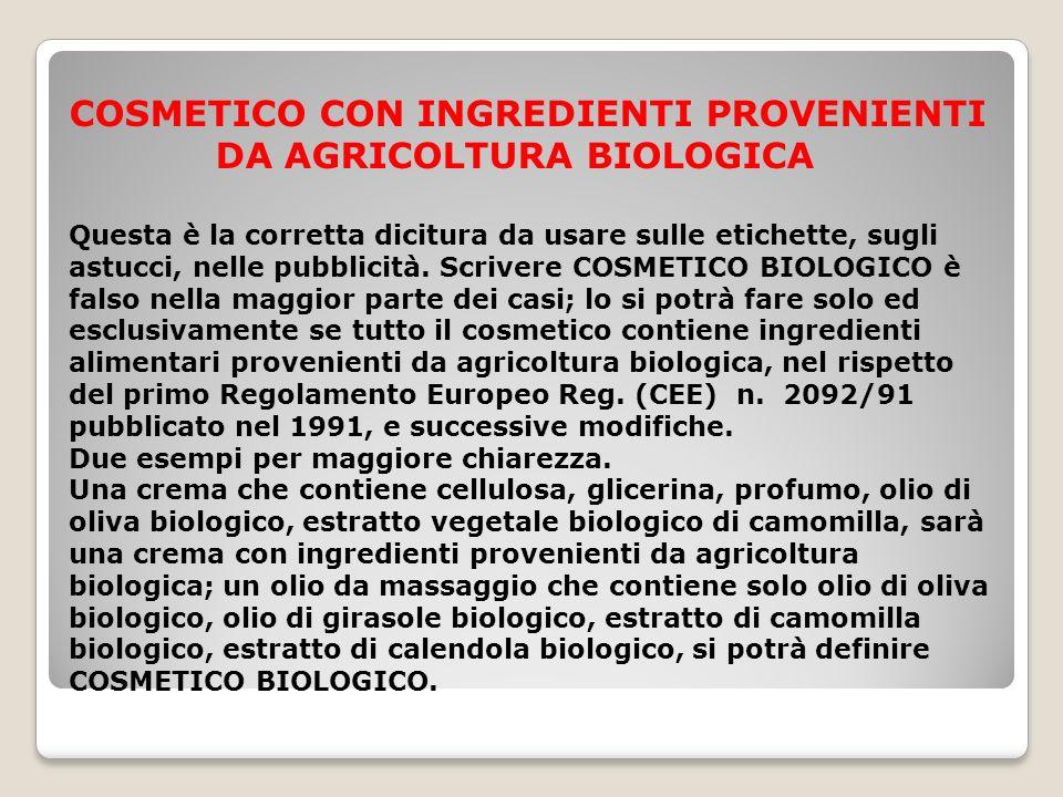COSMETICO CON INGREDIENTI PROVENIENTI DA AGRICOLTURA BIOLOGICA Questa è la corretta dicitura da usare sulle etichette, sugli astucci, nelle pubblicità.