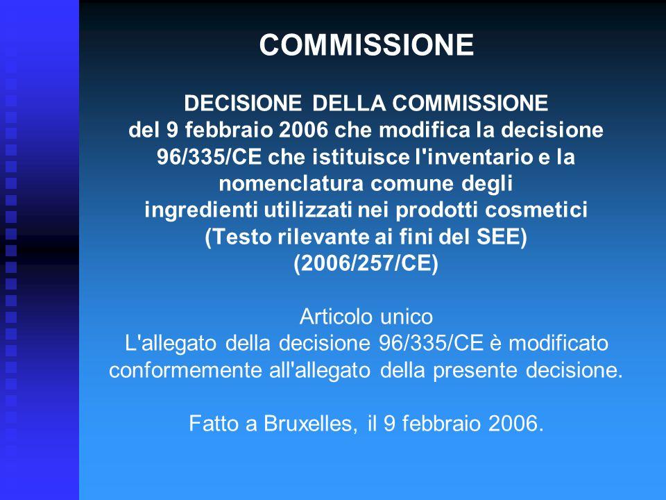 COMMISSIONE DECISIONE DELLA COMMISSIONE del 9 febbraio 2006 che modifica la decisione 96/335/CE che istituisce l inventario e la nomenclatura comune degli ingredienti utilizzati nei prodotti cosmetici (Testo rilevante ai fini del SEE) (2006/257/CE) Articolo unico L allegato della decisione 96/335/CE è modificato conformemente all allegato della presente decisione.