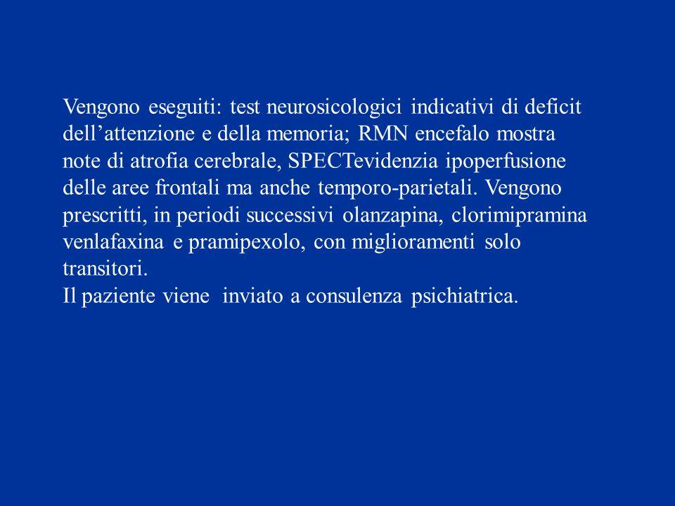 Vengono eseguiti: test neurosicologici indicativi di deficit dell'attenzione e della memoria; RMN encefalo mostra note di atrofia cerebrale, SPECTevidenzia ipoperfusione delle aree frontali ma anche temporo-parietali. Vengono prescritti, in periodi successivi olanzapina, clorimipramina venlafaxina e pramipexolo, con miglioramenti solo transitori.
