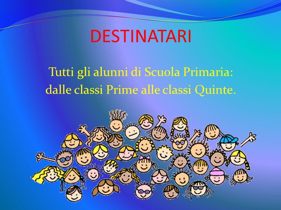DESTINATARI Tutti gli alunni di Scuola Primaria: dalle classi Prime alle classi Quinte.